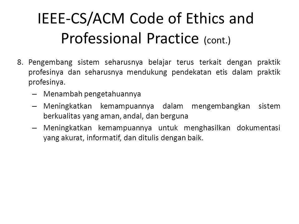 IEEE-CS/ACM Code of Ethics and Professional Practice (cont.) 8.Pengembang sistem seharusnya belajar terus terkait dengan praktik profesinya dan seharu