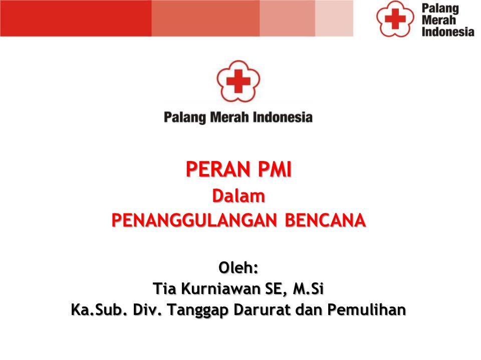 PERAN PMI Dalam PENANGGULANGAN BENCANA Oleh: Tia Kurniawan SE, M.Si Ka.Sub.