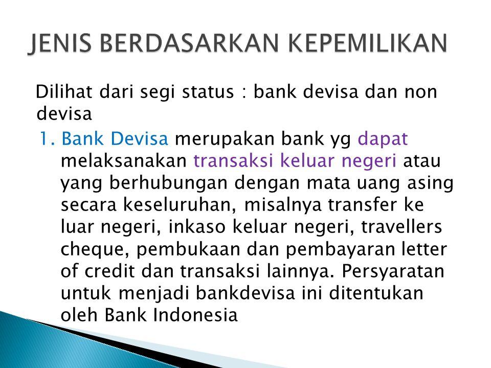 Dilihat dari segi status : bank devisa dan non devisa 1. Bank Devisa merupakan bank yg dapat melaksanakan transaksi keluar negeri atau yang berhubunga