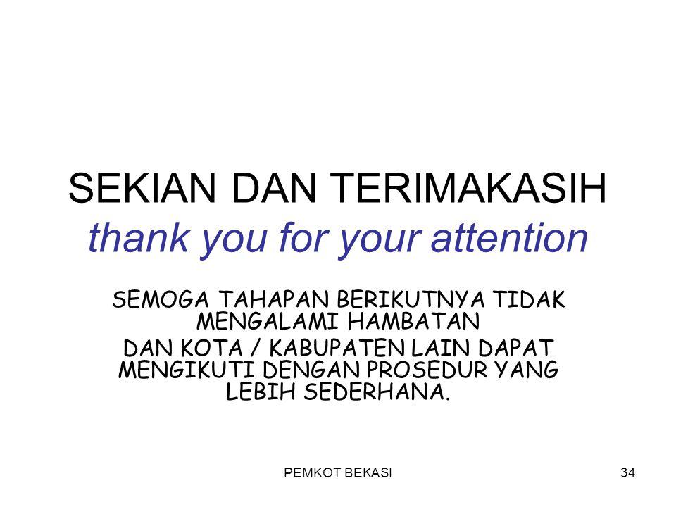 PEMKOT BEKASI34 SEKIAN DAN TERIMAKASIH thank you for your attention SEMOGA TAHAPAN BERIKUTNYA TIDAK MENGALAMI HAMBATAN DAN KOTA / KABUPATEN LAIN DAPAT