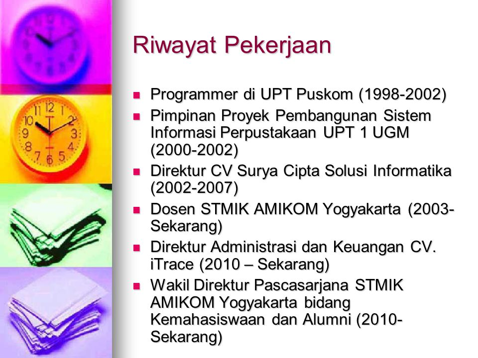 Riwayat Pekerjaan Programmer di UPT Puskom (1998-2002) Programmer di UPT Puskom (1998-2002) Pimpinan Proyek Pembangunan Sistem Informasi Perpustakaan UPT 1 UGM (2000-2002) Pimpinan Proyek Pembangunan Sistem Informasi Perpustakaan UPT 1 UGM (2000-2002) Direktur CV Surya Cipta Solusi Informatika (2002-2007) Direktur CV Surya Cipta Solusi Informatika (2002-2007) Dosen STMIK AMIKOM Yogyakarta (2003- Sekarang) Dosen STMIK AMIKOM Yogyakarta (2003- Sekarang) Direktur Administrasi dan Keuangan CV.