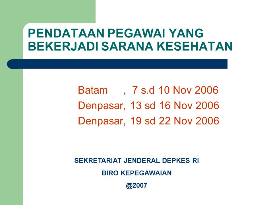 PENDATAAN PEGAWAI YANG BEKERJADI SARANA KESEHATAN Batam, 7 s.d 10 Nov 2006 Denpasar, 13 sd 16 Nov 2006 Denpasar, 19 sd 22 Nov 2006 SEKRETARIAT JENDERA