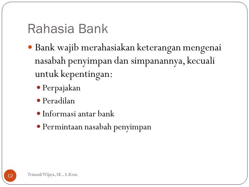 Rahasia Bank Trisnadi Wijaya, SE., S.Kom 12 Bank wajib merahasiakan keterangan mengenai nasabah penyimpan dan simpanannya, kecuali untuk kepentingan: