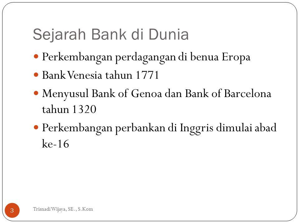 Sejarah Bank di Dunia Trisnadi Wijaya, SE., S.Kom 3 Perkembangan perdagangan di benua Eropa Bank Venesia tahun 1771 Menyusul Bank of Genoa dan Bank of
