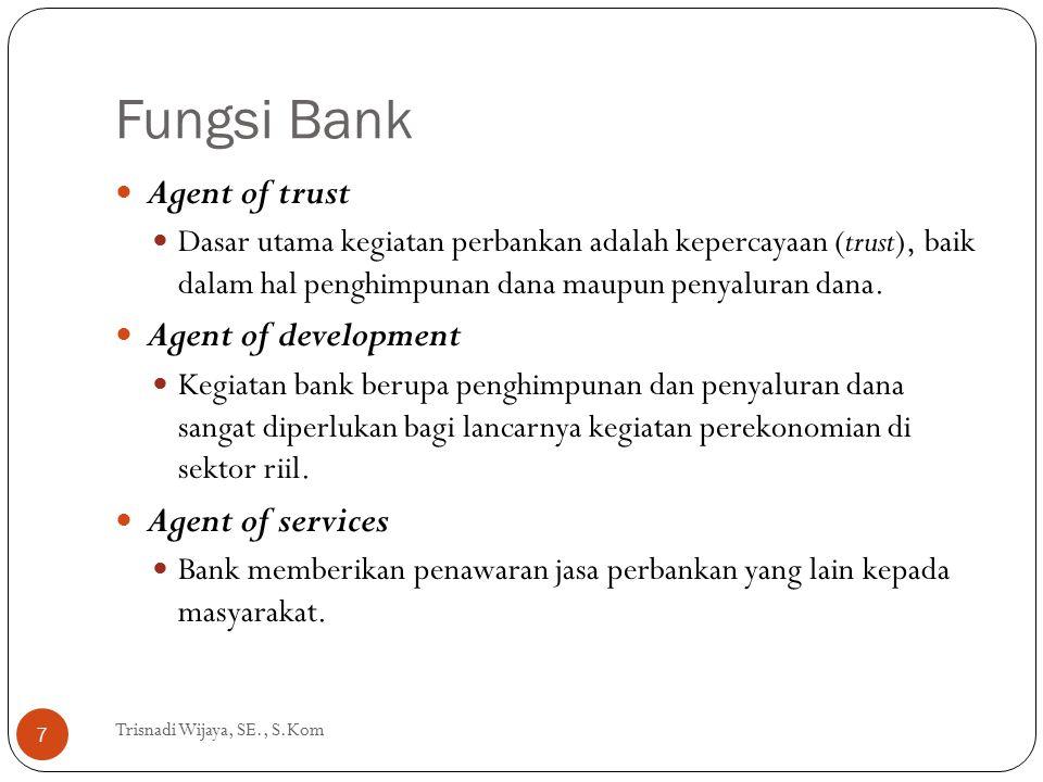 Fungsi Bank Trisnadi Wijaya, SE., S.Kom 7 Agent of trust Dasar utama kegiatan perbankan adalah kepercayaan (trust), baik dalam hal penghimpunan dana m