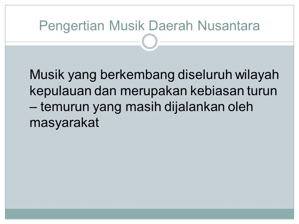 Pengertian Musik Daerah Nusantara Musik yang berkembang diseluruh wilayah kepulauan dan merupakan kebiasan turun – temurun yang masih dijalankan oleh masyarakat