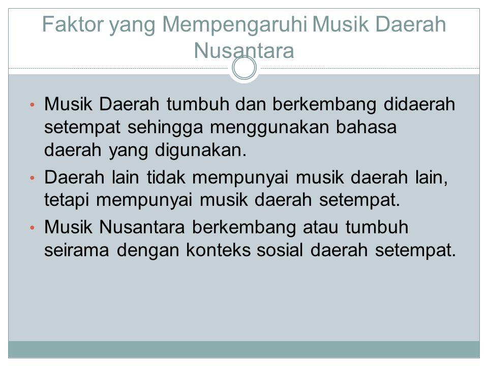 Faktor yang Mempengaruhi Musik Daerah Nusantara Musik Daerah tumbuh dan berkembang didaerah setempat sehingga menggunakan bahasa daerah yang digunakan.