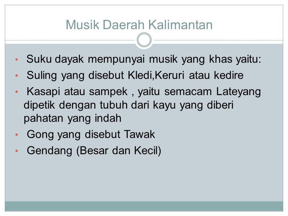 Musik Daerah Kalimantan Suku dayak mempunyai musik yang khas yaitu: Suling yang disebut Kledi,Keruri atau kedire Kasapi atau sampek, yaitu semacam Lateyang dipetik dengan tubuh dari kayu yang diberi pahatan yang indah Gong yang disebut Tawak Gendang (Besar dan Kecil)