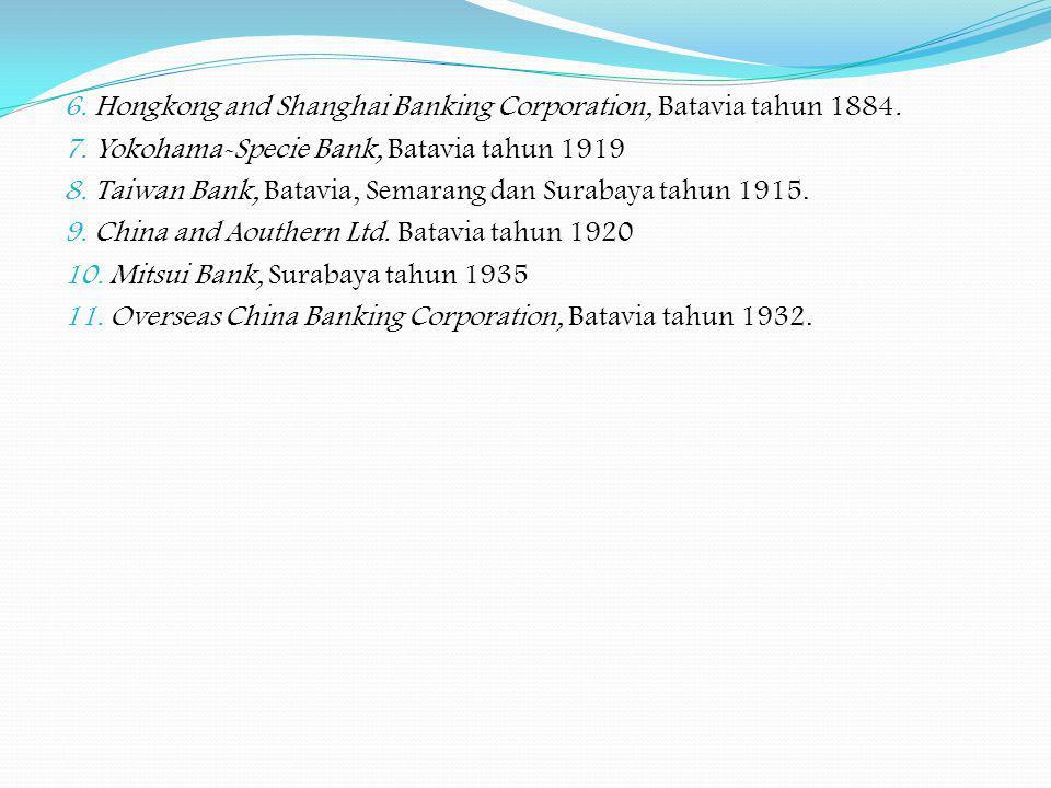 6. Hongkong and Shanghai Banking Corporation, Batavia tahun 1884. 7. Yokohama-Specie Bank, Batavia tahun 1919 8. Taiwan Bank, Batavia, Semarang dan Su