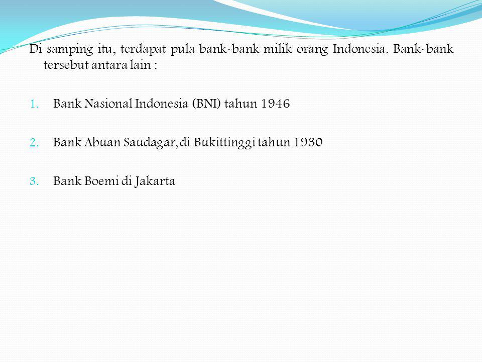 Di samping itu, terdapat pula bank-bank milik orang Indonesia. Bank-bank tersebut antara lain : 1. Bank Nasional Indonesia (BNI) tahun 1946 2. Bank Ab