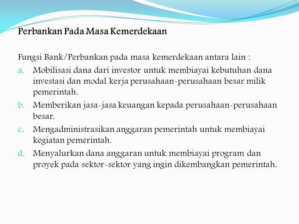 Perbankan Pada Masa Kemerdekaan Fungsi Bank/Perbankan pada masa kemerdekaan antara lain : a. Mobilisasi dana dari investor untuk membiayai kebutuhan d