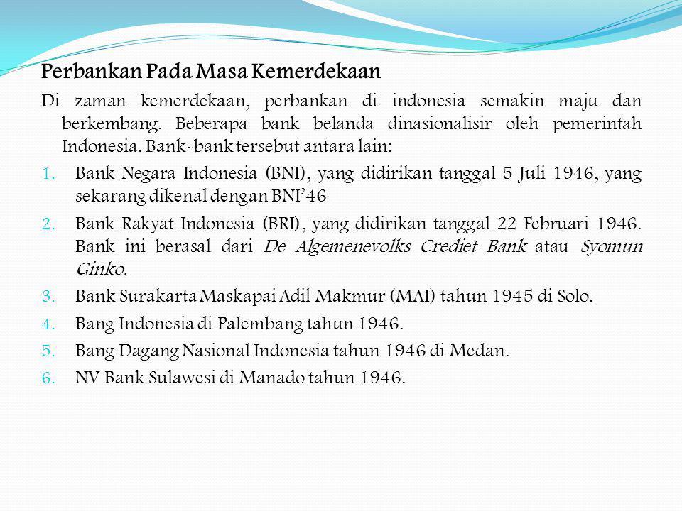 Perbankan Pada Masa Kemerdekaan Di zaman kemerdekaan, perbankan di indonesia semakin maju dan berkembang. Beberapa bank belanda dinasionalisir oleh pe