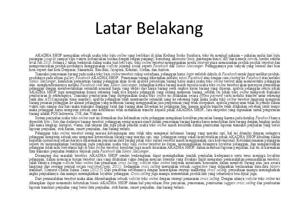 Latar Belakang AKADHA SHOP merupakan sebuah usaha toko baju online yang berlokasi di jalan Kedung Sroko Surabaya, toko itu menjual pakaian – pakaian mulai dari baju pasangan (couple) sampai baju wanita (kebanyakan busana dengan lengan panjang), kerudung, aksesoris (bros, gantungan kunci, dll) dan kemeja cowok, berdiri sekitar awal Juli 2010.