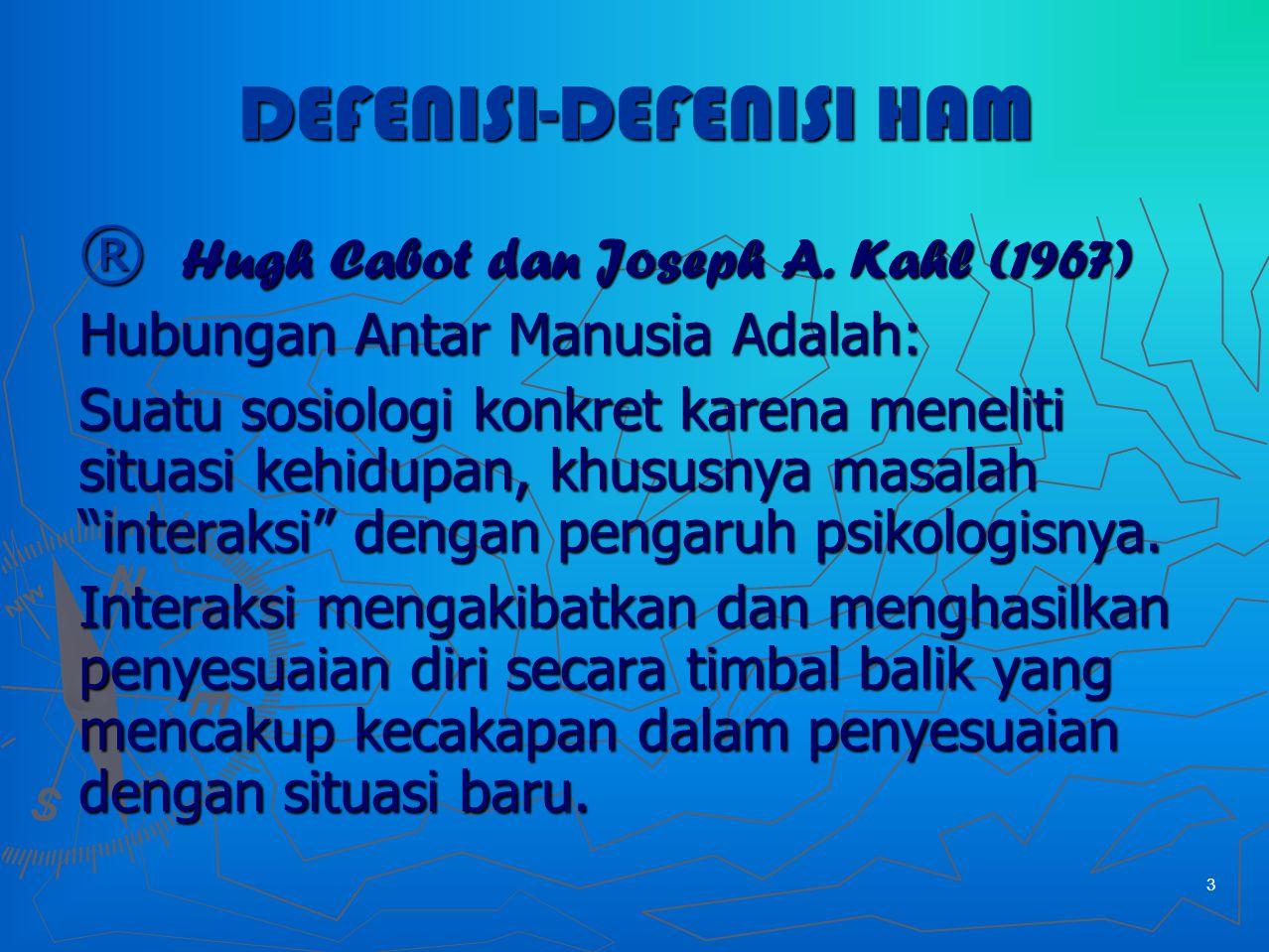 3 DEFENISI-DEFENISI HAM ® Hugh Cabot dan Joseph A. Kahl (1967) Hubungan Antar Manusia Adalah: Suatu sosiologi konkret karena meneliti situasi kehidupa