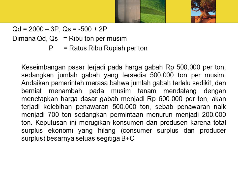 Qd = 2000 – 3P; Qs = -500 + 2P Dimana Qd, Qs = Ribu ton per musim P = Ratus Ribu Rupiah per ton Keseimbangan pasar terjadi pada harga gabah Rp 500.000 per ton, sedangkan jumlah gabah yang tersedia 500.000 ton per musim.