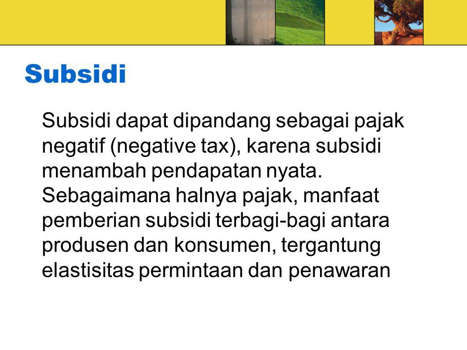 Subsidi Subsidi dapat dipandang sebagai pajak negatif (negative tax), karena subsidi menambah pendapatan nyata.