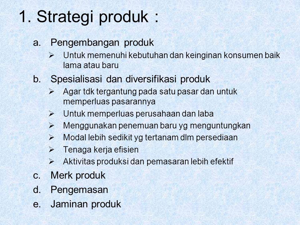 1. Strategi produk : a.Pengembangan produk  Untuk memenuhi kebutuhan dan keinginan konsumen baik lama atau baru b.Spesialisasi dan diversifikasi prod