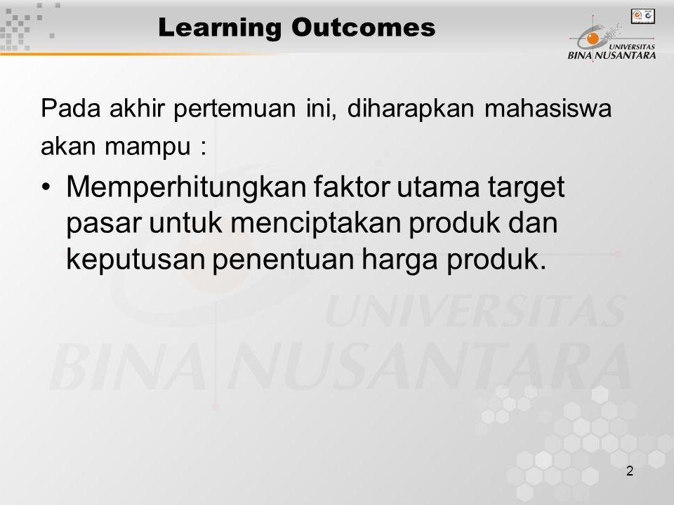 2 Learning Outcomes Pada akhir pertemuan ini, diharapkan mahasiswa akan mampu : Memperhitungkan faktor utama target pasar untuk menciptakan produk dan keputusan penentuan harga produk.