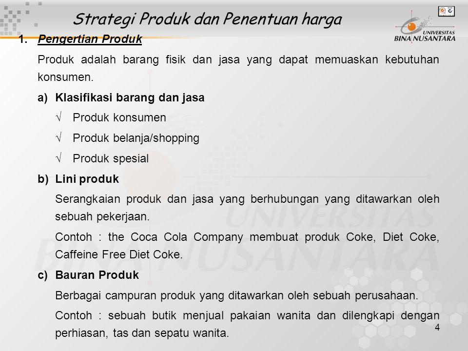 4 Strategi Produk dan Penentuan harga 1.Pengertian Produk Produk adalah barang fisik dan jasa yang dapat memuaskan kebutuhan konsumen. a)Klasifikasi b