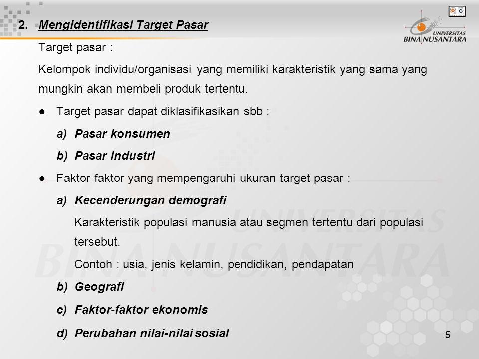 5 2.Mengidentifikasi Target Pasar Target pasar : Kelompok individu/organisasi yang memiliki karakteristik yang sama yang mungkin akan membeli produk tertentu.