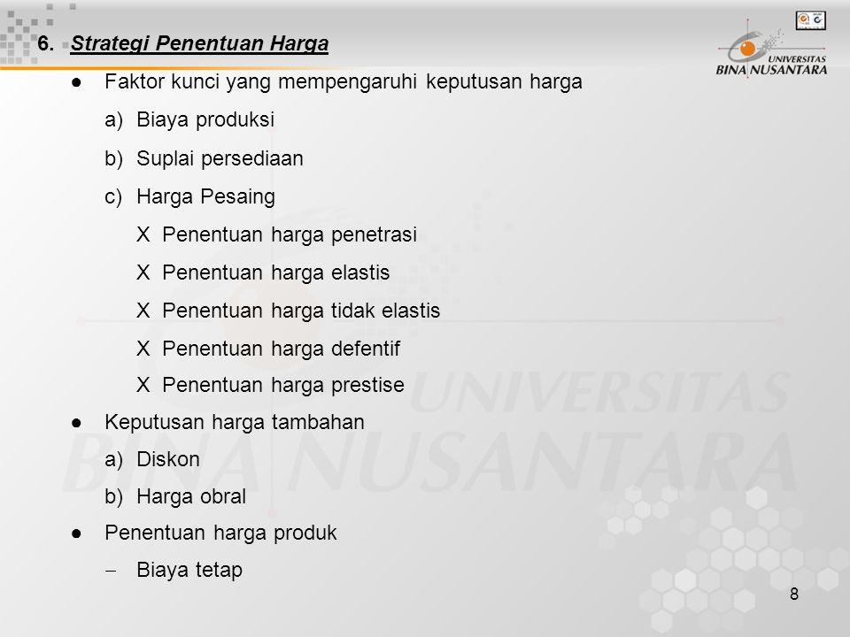 8 6.Strategi Penentuan Harga ●Faktor kunci yang mempengaruhi keputusan harga a)Biaya produksi b)Suplai persediaan c)Harga Pesaing X Penentuan harga pe