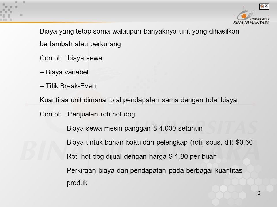 9 Biaya yang tetap sama walaupun banyaknya unit yang dihasilkan bertambah atau berkurang. Contoh : biaya sewa  Biaya variabel  Titik Break-Even Kuan