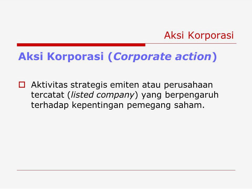 Aksi Korporasi Aksi Korporasi (Corporate action)  Aktivitas strategis emiten atau perusahaan tercatat (listed company) yang berpengaruh terhadap kepentingan pemegang saham.