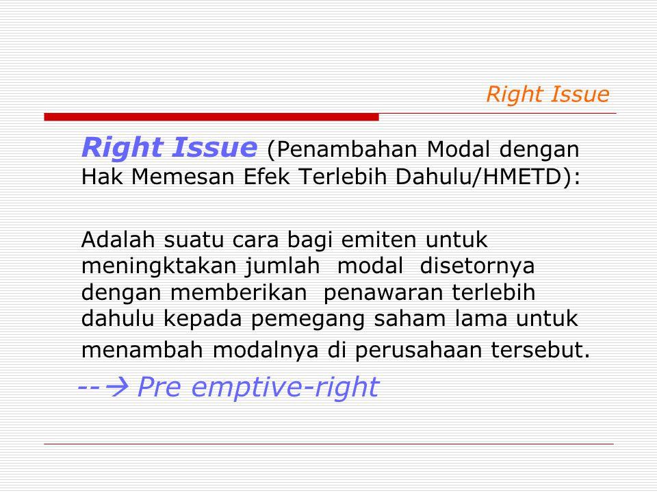 Right Issue Right Issue (Penambahan Modal dengan Hak Memesan Efek Terlebih Dahulu/HMETD): Adalah suatu cara bagi emiten untuk meningktakan jumlah modal disetornya dengan memberikan penawaran terlebih dahulu kepada pemegang saham lama untuk menambah modalnya di perusahaan tersebut.