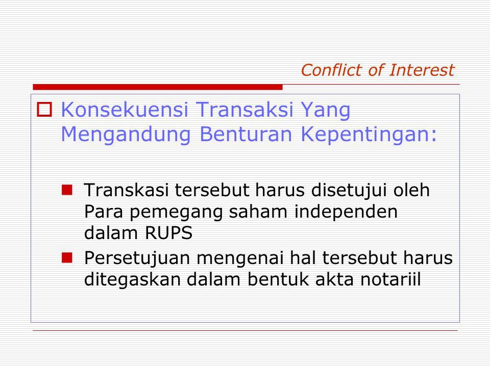 Conflict of Interest  Konsekuensi Transaksi Yang Mengandung Benturan Kepentingan: Transkasi tersebut harus disetujui oleh Para pemegang saham independen dalam RUPS Persetujuan mengenai hal tersebut harus ditegaskan dalam bentuk akta notariil