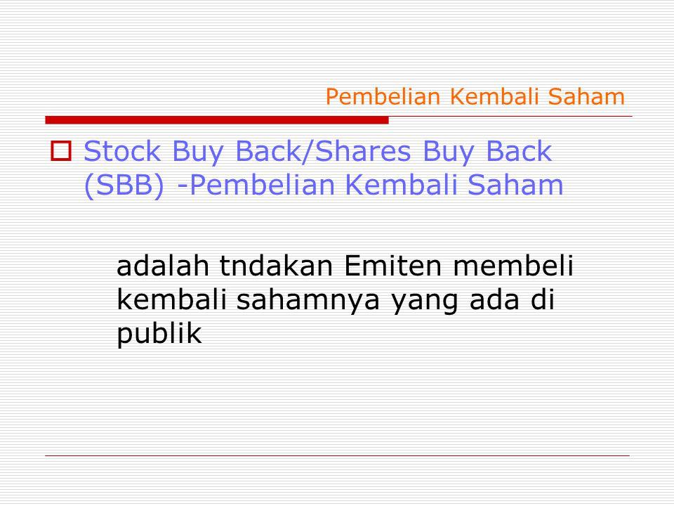 Pembelian Kembali Saham  Stock Buy Back/Shares Buy Back (SBB) -Pembelian Kembali Saham adalah tndakan Emiten membeli kembali sahamnya yang ada di publik