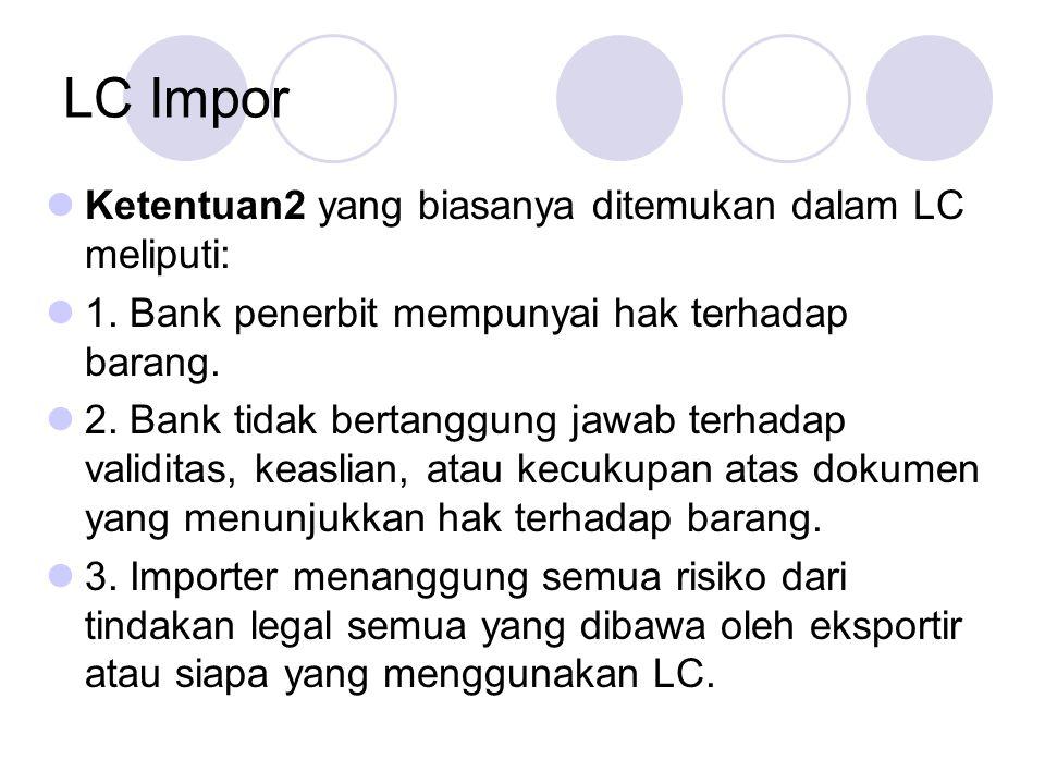 LC Impor Ketentuan2 yang biasanya ditemukan dalam LC meliputi: 1. Bank penerbit mempunyai hak terhadap barang. 2. Bank tidak bertanggung jawab terhada