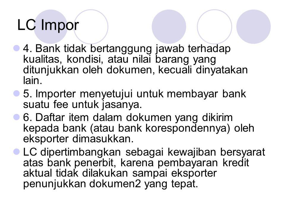 LC Impor 4. Bank tidak bertanggung jawab terhadap kualitas, kondisi, atau nilai barang yang ditunjukkan oleh dokumen, kecuali dinyatakan lain. 5. Impo