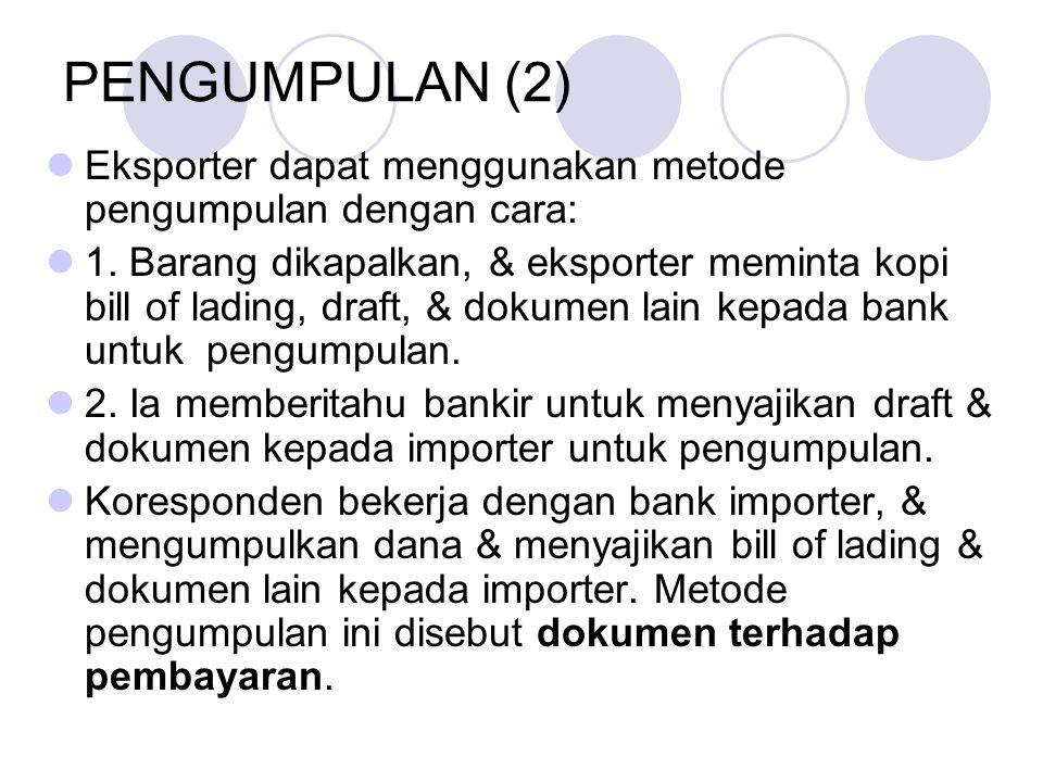 PENGUMPULAN (2) Eksporter dapat menggunakan metode pengumpulan dengan cara: 1. Barang dikapalkan, & eksporter meminta kopi bill of lading, draft, & do