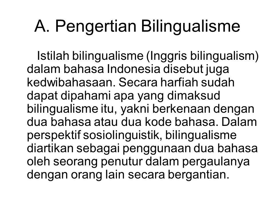 A. Pengertian Bilingualisme Istilah bilingualisme (Inggris bilingualism) dalam bahasa Indonesia disebut juga kedwibahasaan. Secara harfiah sudah dapat