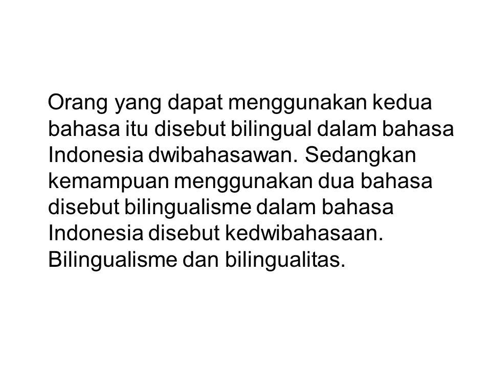 Orang yang dapat menggunakan kedua bahasa itu disebut bilingual dalam bahasa Indonesia dwibahasawan. Sedangkan kemampuan menggunakan dua bahasa disebu