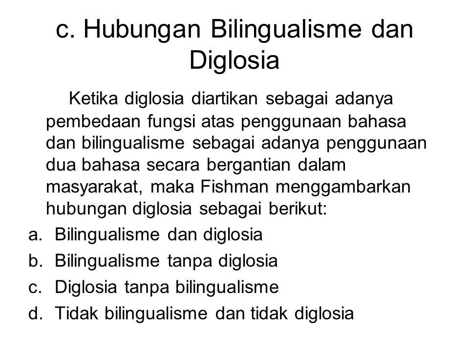 c. Hubungan Bilingualisme dan Diglosia Ketika diglosia diartikan sebagai adanya pembedaan fungsi atas penggunaan bahasa dan bilingualisme sebagai adan
