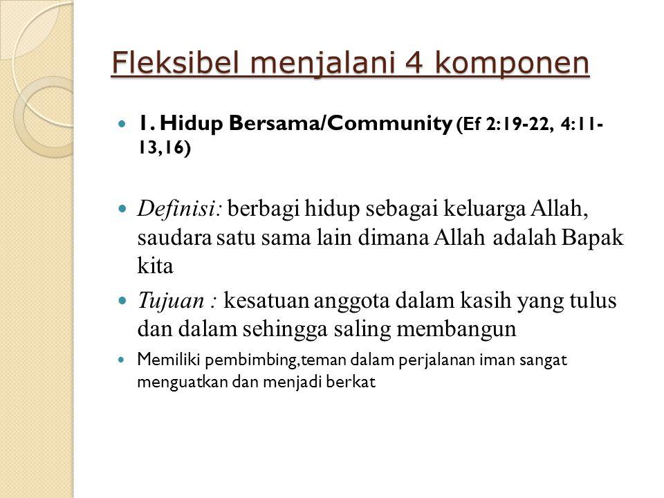 Fleksibel menjalani 4 komponen 1. Hidup Bersama/Community (Ef 2:19-22, 4:11- 13,16) Definisi: berbagi hidup sebagai keluarga Allah, saudara satu sama