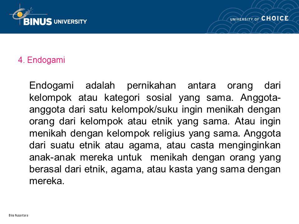Bina Nusantara 4. Endogami Endogami adalah pernikahan antara orang dari kelompok atau kategori sosial yang sama. Anggota- anggota dari satu kelompok/s
