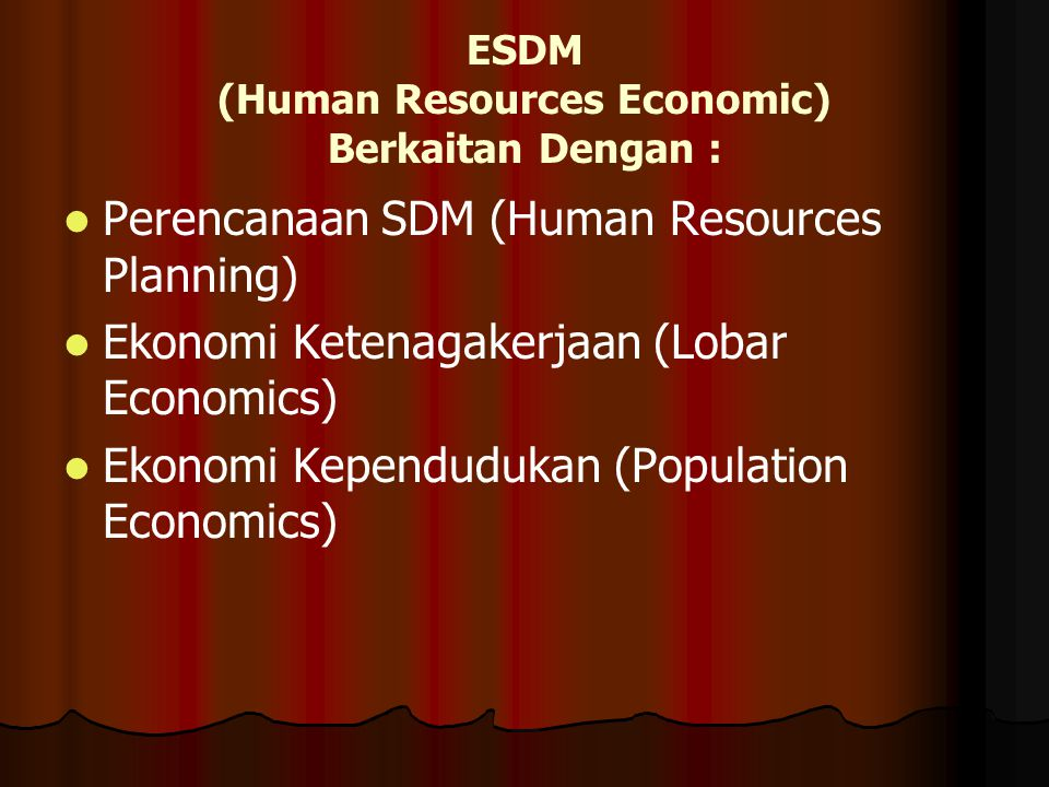 ESDM (Human Resources Economic) Berkaitan Dengan : Perencanaan SDM (Human Resources Planning) Ekonomi Ketenagakerjaan (Lobar Economics) Ekonomi Kependudukan (Population Economics)