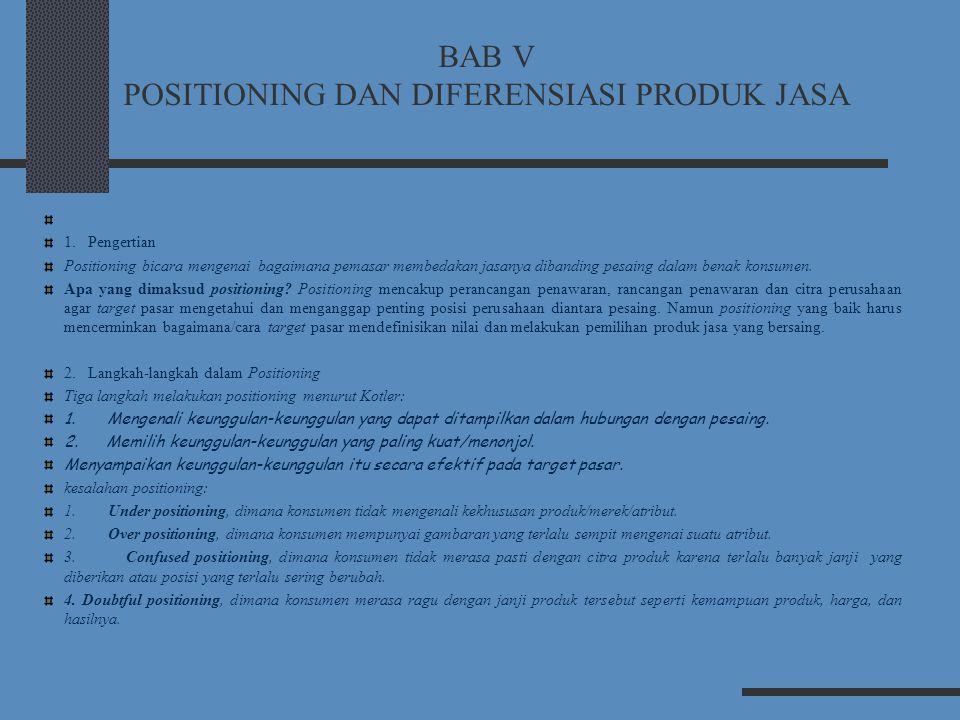 BAB V POSITIONING DAN DIFERENSIASI PRODUK JASA 1. Pengertian Positioning bicara mengenai bagaimana pemasar membedakan jasanya dibanding pesaing dalam