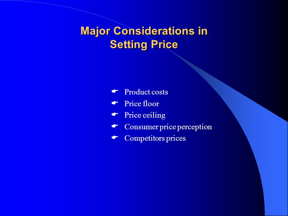 Major Considerations in Setting Price  Product costs  Price floor  Price ceiling  Consumer price perception  Competitors prices