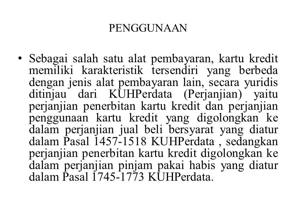 PENGGUNAAN Sebagai salah satu alat pembayaran, kartu kredit memiliki karakteristik tersendiri yang berbeda dengan jenis alat pembayaran lain, secara yuridis ditinjau dari KUHPerdata (Perjanjian) yaitu perjanjian penerbitan kartu kredit dan perjanjian penggunaan kartu kredit yang digolongkan ke dalam perjanjian jual beli bersyarat yang diatur dalam Pasal 1457-1518 KUHPerdata, sedangkan perjanjian penerbitan kartu kredit digolongkan ke dalam perjanjian pinjam pakai habis yang diatur dalam Pasal 1745-1773 KUHPerdata.