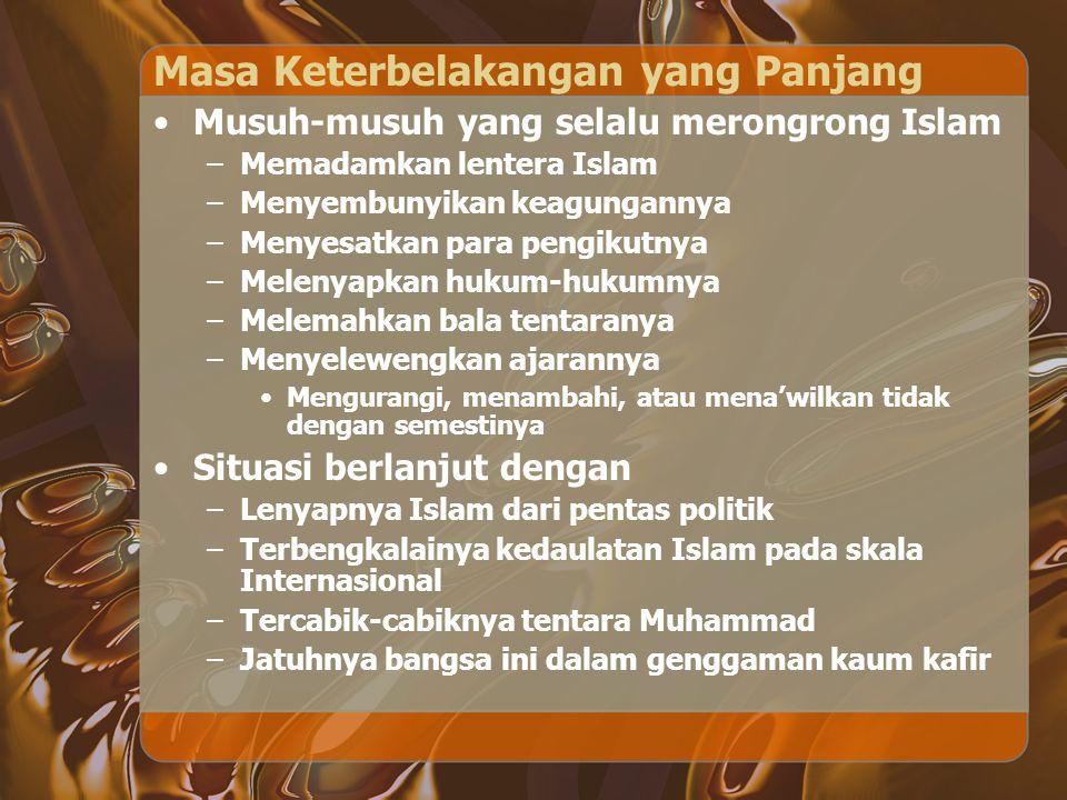 Masa Keterbelakangan yang Panjang Musuh-musuh yang selalu merongrong Islam –Memadamkan lentera Islam –Menyembunyikan keagungannya –Menyesatkan para pe