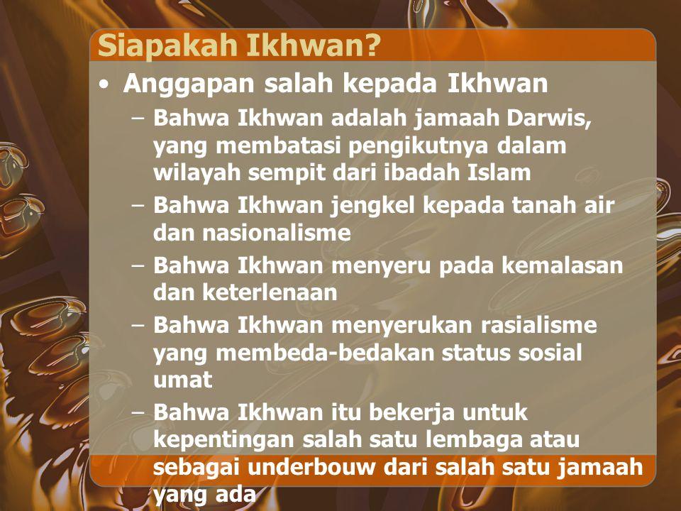 Siapakah Ikhwan? Anggapan salah kepada Ikhwan –Bahwa Ikhwan adalah jamaah Darwis, yang membatasi pengikutnya dalam wilayah sempit dari ibadah Islam –B