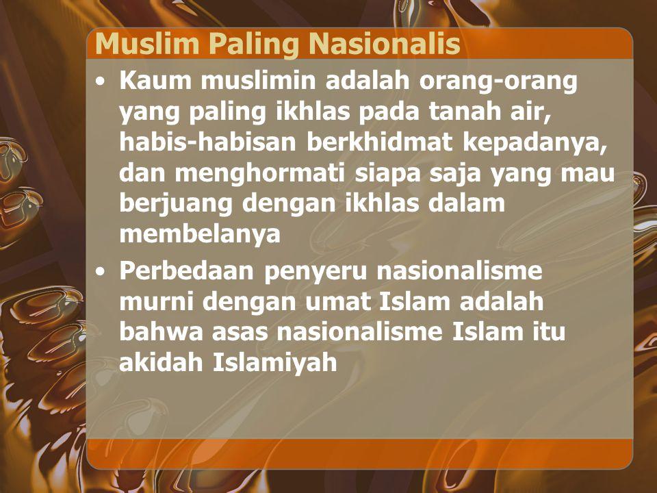 Muslim Paling Nasionalis Kaum muslimin adalah orang-orang yang paling ikhlas pada tanah air, habis-habisan berkhidmat kepadanya, dan menghormati siapa