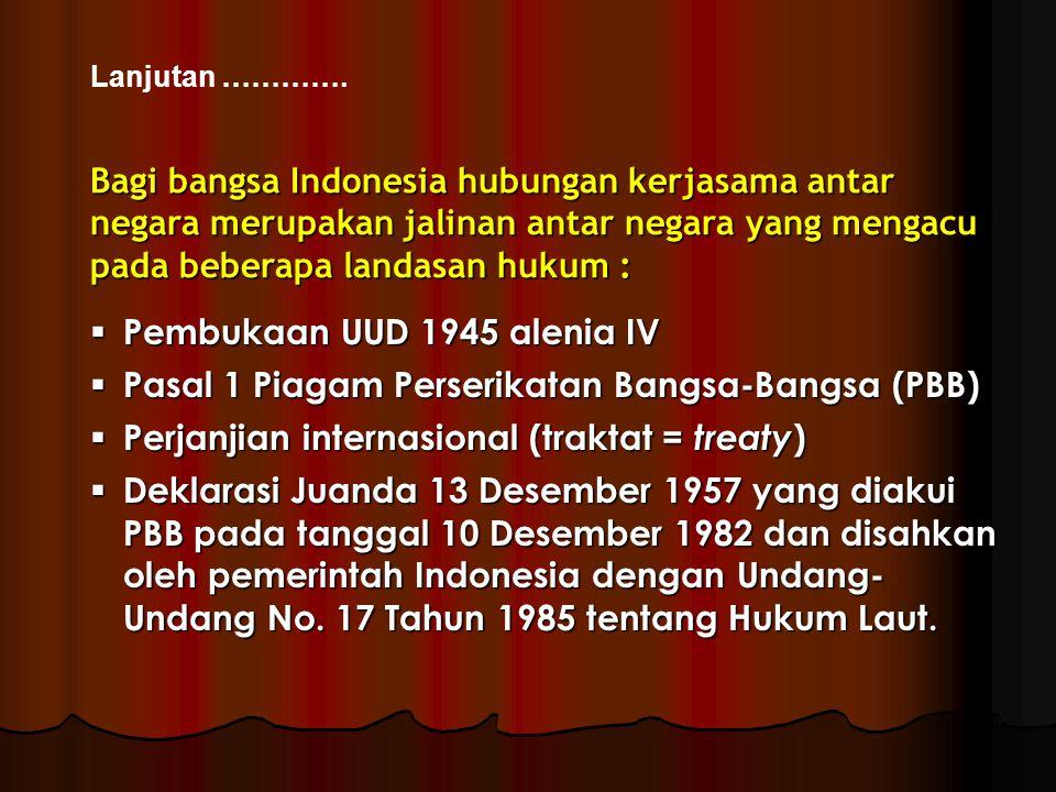 Lanjutan …………. Bagi bangsa Indonesia hubungan kerjasama antar negara merupakan jalinan antar negara yang mengacu pada beberapa landasan hukum :  Pemb