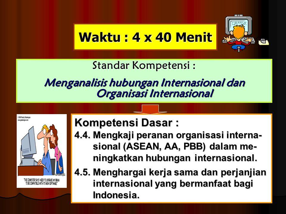 Waktu : 4 x 40 Menit Standar Kompetensi : Menganalisis hubungan Internasional dan Organisasi Internasional Kompetensi Dasar : 4.4. Mengkaji peranan or
