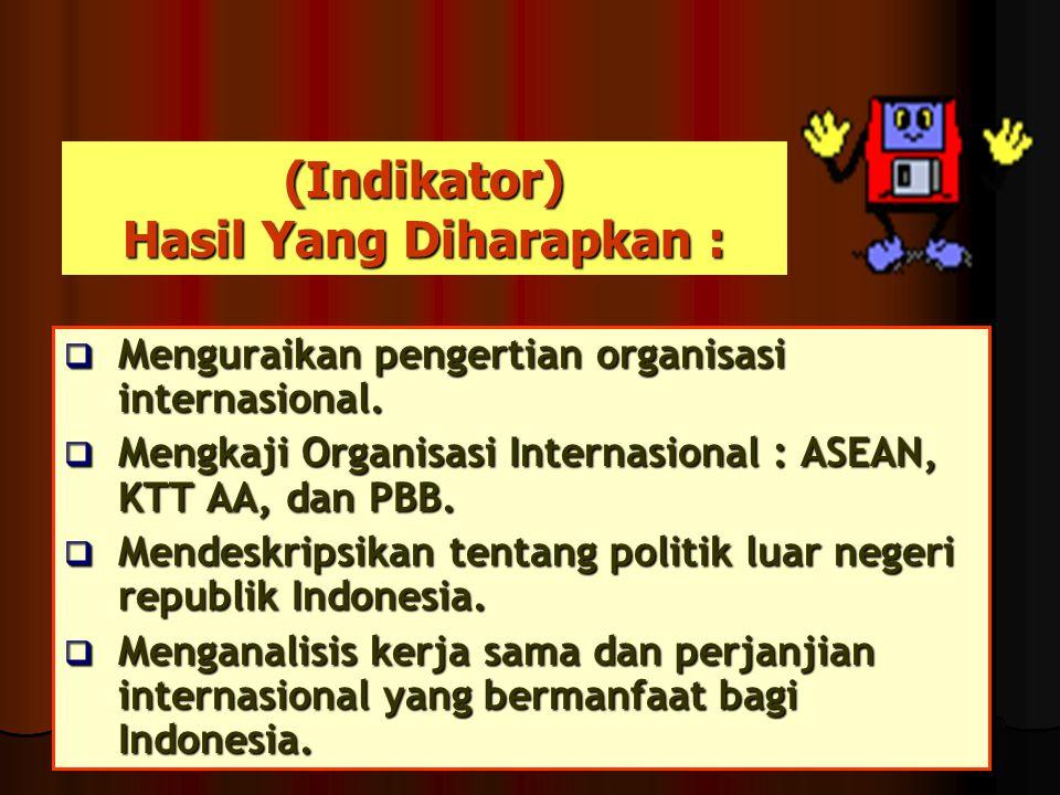 (Indikator) Hasil Yang Diharapkan :  Menguraikan pengertian organisasi internasional.  Mengkaji Organisasi Internasional : ASEAN, KTT AA, dan PBB. 