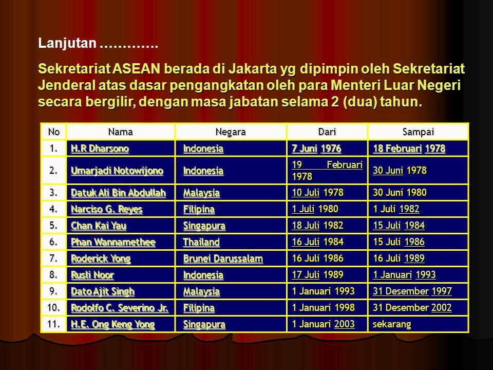 Lanjutan …………. Sekretariat ASEAN berada di Jakarta yg dipimpin oleh Sekretariat Jenderal atas dasar pengangkatan oleh para Menteri Luar Negeri secara