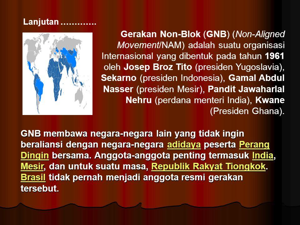 Lanjutan …………. Gerakan Non-Blok (GNB) (Non-Aligned Movement/NAM) adalah suatu organisasi Internasional yang dibentuk pada tahun 1961 oleh Josep Broz T